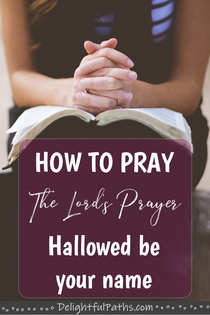 Hallowed be Your Name - How to Pray the Lords Prayer DelightfulPaths #pray #prayer