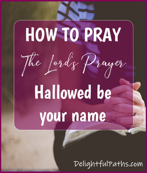 Hallowed-be-Your-Name-How-to-Pray-the-Lords-Prayer-DelightfulPaths